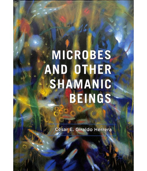 Microbes and Other Shamanic Beings -  by César E. Giraldo Herrera (Hardcover) - image 1 of 1