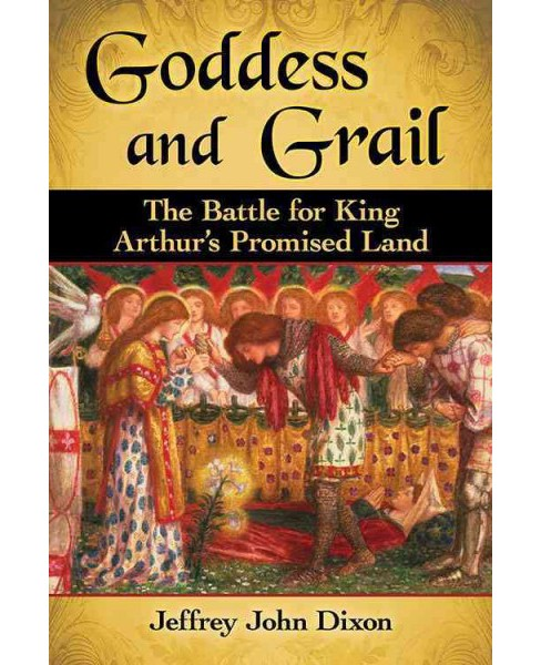 Goddess and Grail : The Battle for King Arthur's Promised Land (Paperback) (Jeffrey John Dixon) - image 1 of 1