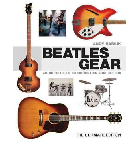 Beatles Gear : All the Fab Four's Instruments from Stage to Studio: The Ultimate Edition (Hardcover) - image 1 of 1
