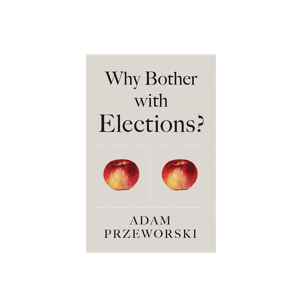 Why Bother With Elections By Adam Przeworski Paperback