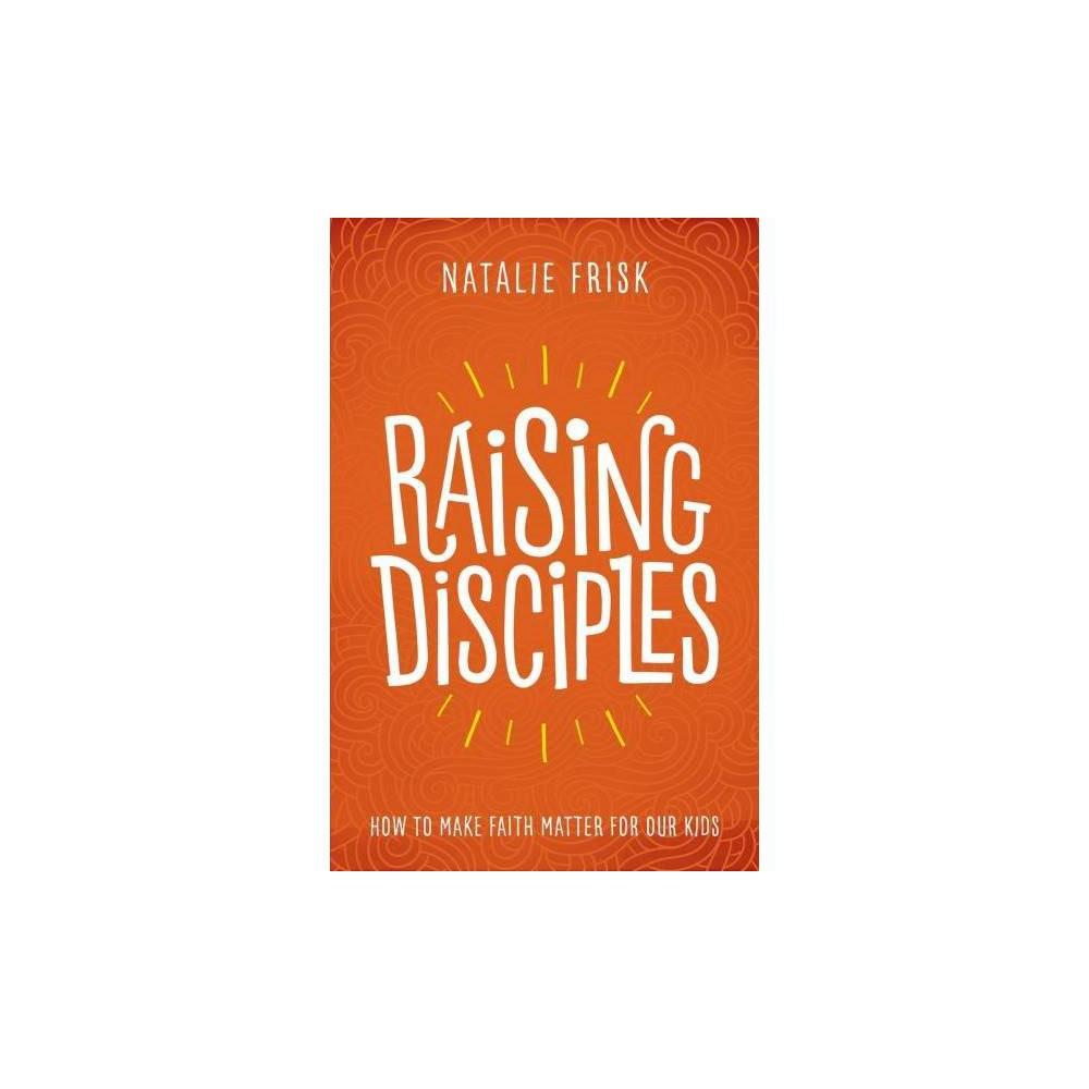 Raising Disciples - by Natalie Frisk (Hardcover)