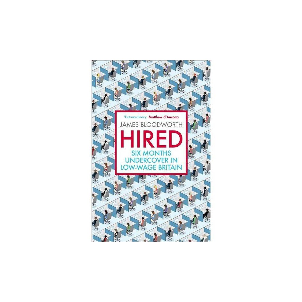 Hired : Six Months Undercover in Low-wage Britain - by James Bloodworth (Paperback)