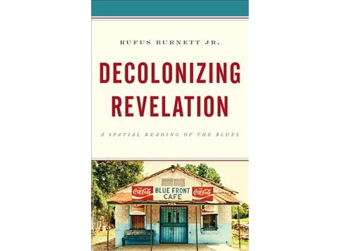 Decolonizing Revelation : A Spatial Reading of the Blues -  by Jr. Rufus Burnett (Hardcover) - image 1 of 1