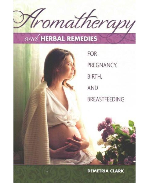 Aromatherapy and Herbal Remedies for Pregnancy, Birth, and Breastfeeding (Paperback) (Demetria Clark) - image 1 of 1