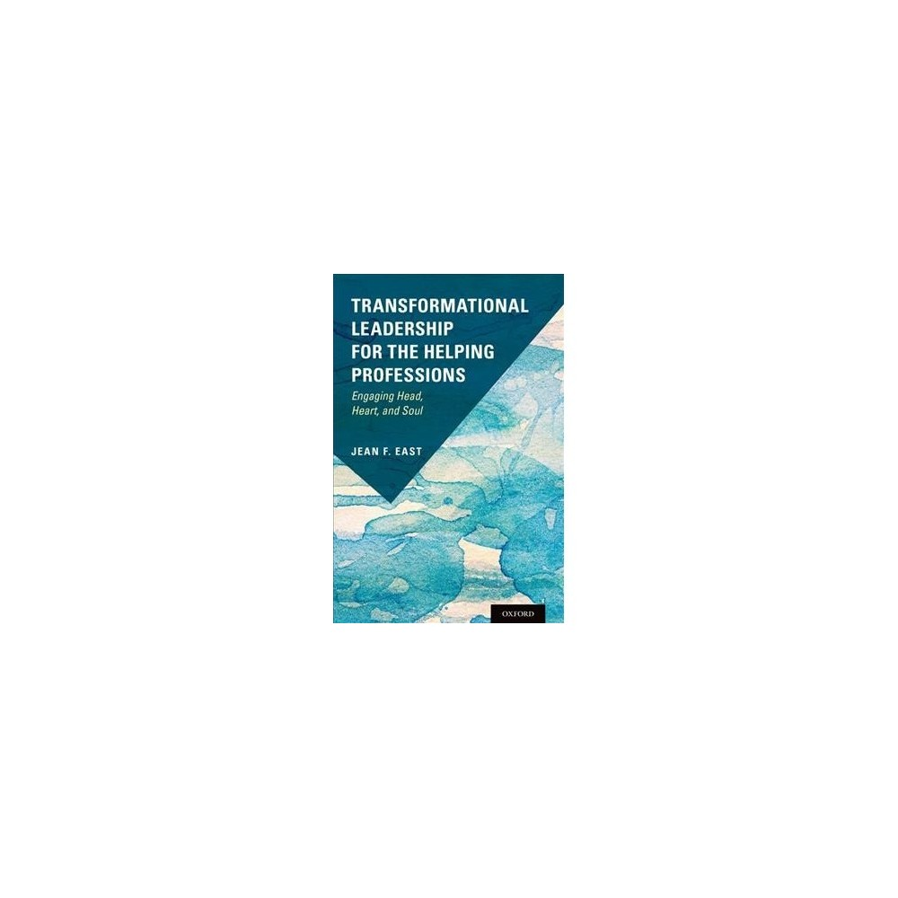 Transformational Leadership for the Helping Professions : Engaging Head, Heart, and Soul - (Paperback)