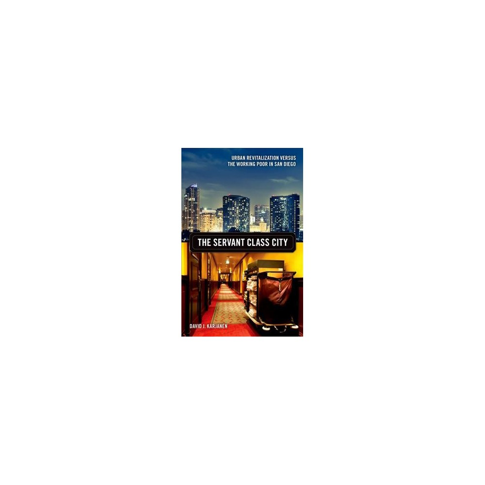 Servant Class City : Urban Revitalization Versus the Working Poor in San Diego (Hardcover) (David J.