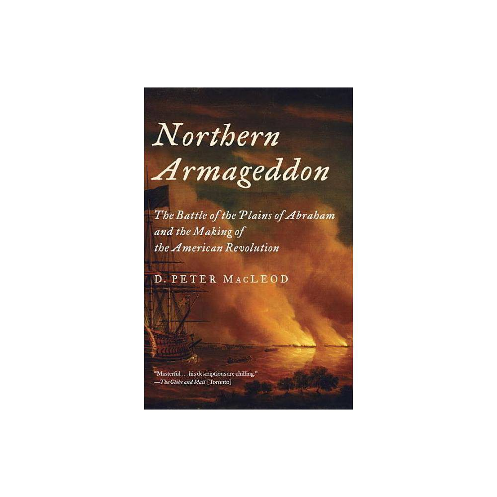 Northern Armageddon - by D Peter MacLeod (Paperback) 'Significantly advances our understanding of the naval role in the battle of the Plains of Abraham and excels all previous studies. . . . A vibrant portrait. . . . A visceral narrative. . . . Persuasive.' --David Preston, The Wall Street Journal 'Even-handed. . . . Vivid. . . . MacLeod has crafted a serious work of history that reads like an adventure novel. He skillfully illuminates the many ways Americans fit into the big picture of the continent's conflicts, in which two big nations emerged out of a patchwork of contending powers.' --Clarke Crutchfield, Richmond Times-Dispatch 'Writing with a keen eye for the dramatic, MacLeod tells this story in a big way, giving equal parts to each side. . . . The events of the battle are finely rendered, and MacLeod makes a strong case for their importance as a precursor to the American Revolution.' --Publishers Weekly 'MacLeod explores the extent of Quebec's insurmountable natural defenses and Wolfe's inability to overcome them. . . . The author's strong knowledge of every aspect of the fight prevails to produce an intricate, enlightening account. . . . Students of American history will appreciate the detail and the thoroughness of this account of what Churchill called the 'first world war.' ' --Kirkus 'Definitive . . . superb in its combination of individual perspective and strategic narrative. Americans (who composed roughly a third of the conquering army) did not realize at the time that as Montcalm's men surrendered they had taken the first steps on their own country's path to independence. This book tells us--brilliantly--both how the battle was fought, and what it meant.' --Eliot A. Cohen, author of Conquered into Liberty: Two Centuries of Battles Along the Great Warpath that Made the American Way of War 'Masterful . . . his descriptions are chilling.' --Toronto Globe and Mail