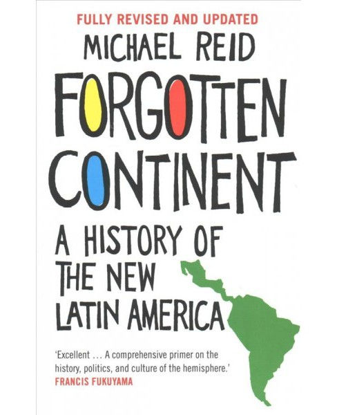 Forgotten Continent : A History of the New Latin America -  by Michael Reid (Paperback) - image 1 of 1