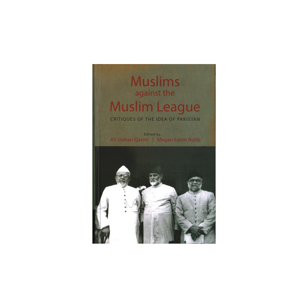 Muslims against the Muslim League : Critiques of the Idea of Pakistan - (Hardcover)