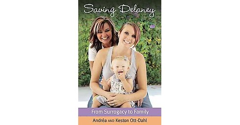 Saving Delaney : From Surrogacy to Family (Paperback) (Andrea Ott-dahl & Keston Ott-dahl) - image 1 of 1