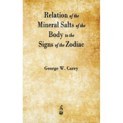 Relation of the Mineral Salts of the Body to the Signs of the Zodiac - by  George W Carey (Hardcover)