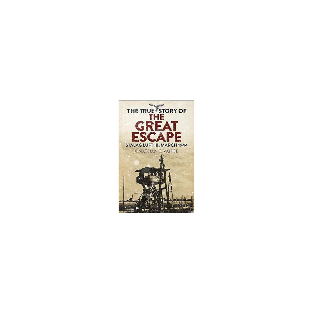 True Story of the Great Escape : Stalag Luft Iii, March 1944 - by Jonathan Vance (Paperback)