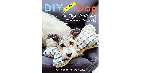 DIY for Your Dog : Toys, Treats, and Treasures to Make (Hardcover) (Rachelle Blondel) - image 1 of 1