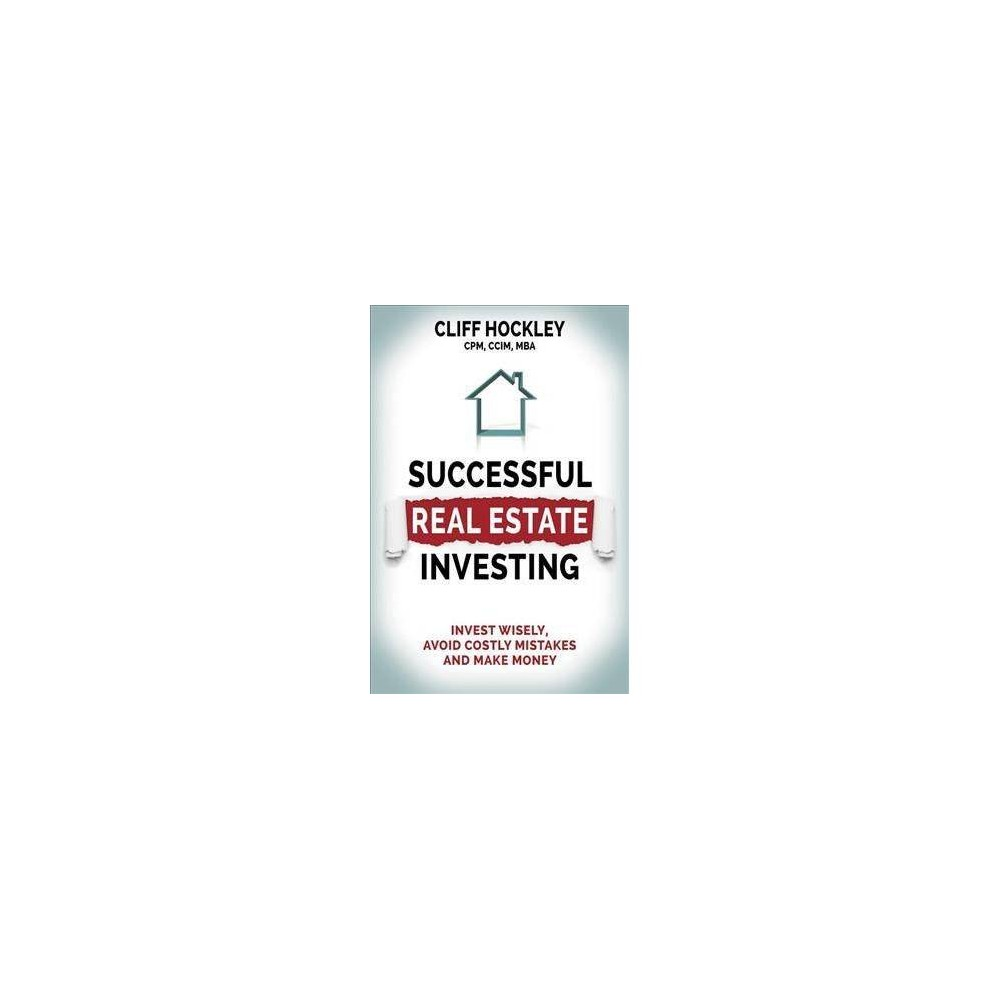 Successful Real Estate Investing : Invest Wisely, Avoid Costly Mistakes and Make Money - (Paperback)