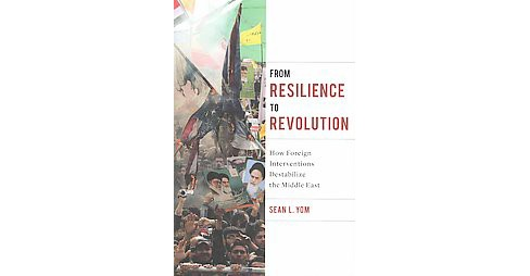 From Resilience to Revolution : How Foreign Interventions Destabilize the Middle East (Hardcover) (Sean - image 1 of 1
