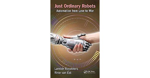 Just Ordinary Robots : Automation from Love to War (Hardcover) (Lamber Royakkers & Rinie Van Est) - image 1 of 1