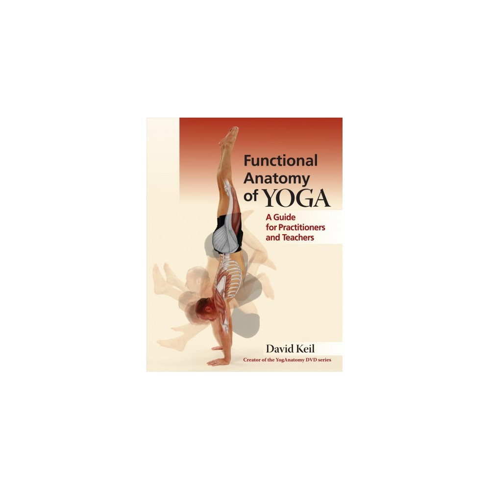 Functional Anatomy of Yoga : A Guide for Practitioners and Teachers - by David Keil (Paperback)