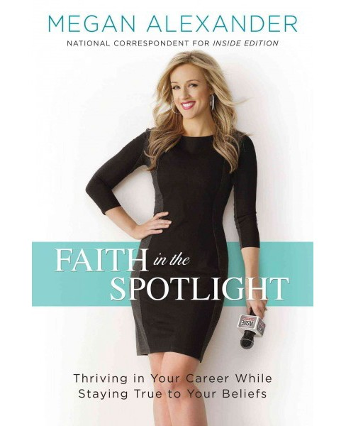 Faith in the Spotlight : Thriving in Your Career While Staying True to Your Beliefs (Hardcover) (Megan - image 1 of 1