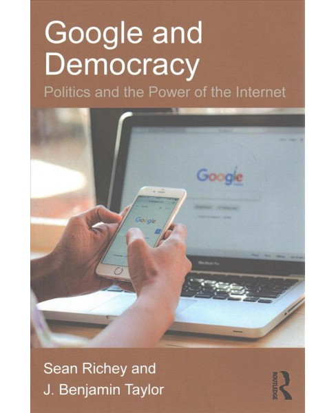 Google and Democracy : Politics and the Power of the Internet (Paperback) (Sean Richey & J. Benjamin - image 1 of 1