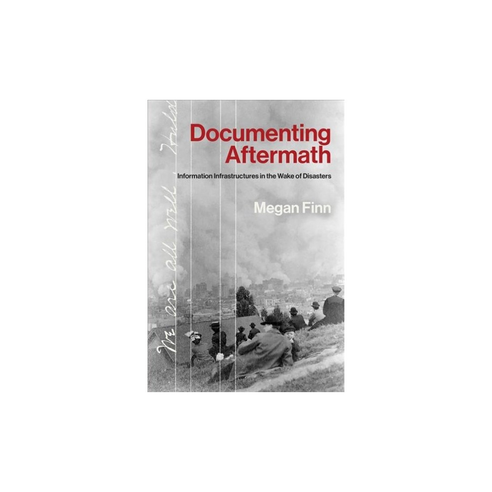 Documenting Aftermath : Information Infrastructures in the Wake of Disasters - by Megan Finn (Hardcover)