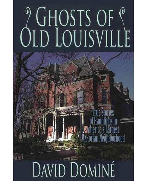 Ghosts of Old Louisville : True Stories of Hauntings in America's Largest Victorian Neighborhood - image 1 of 1