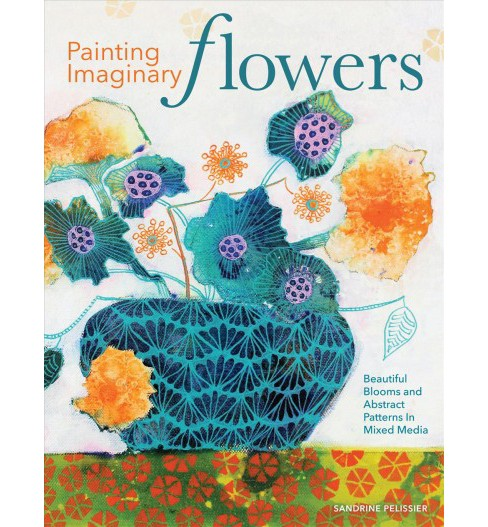 Painting Imaginary Flowers : Beautiful Blooms and Abstract Patterns in Mixed Media -  (Paperback) - image 1 of 1