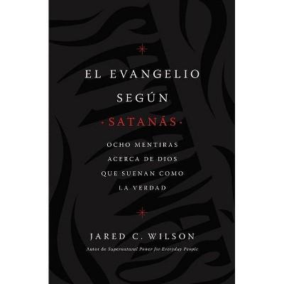 El Evangelio Según Satanás - by  Jared C Wilson (Paperback)
