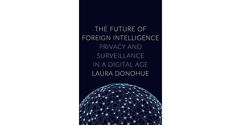 Future of Foreign Intelligence : Privacy and Surveillance in a Digital Age (Hardcover) (Laura K. - image 1 of 1