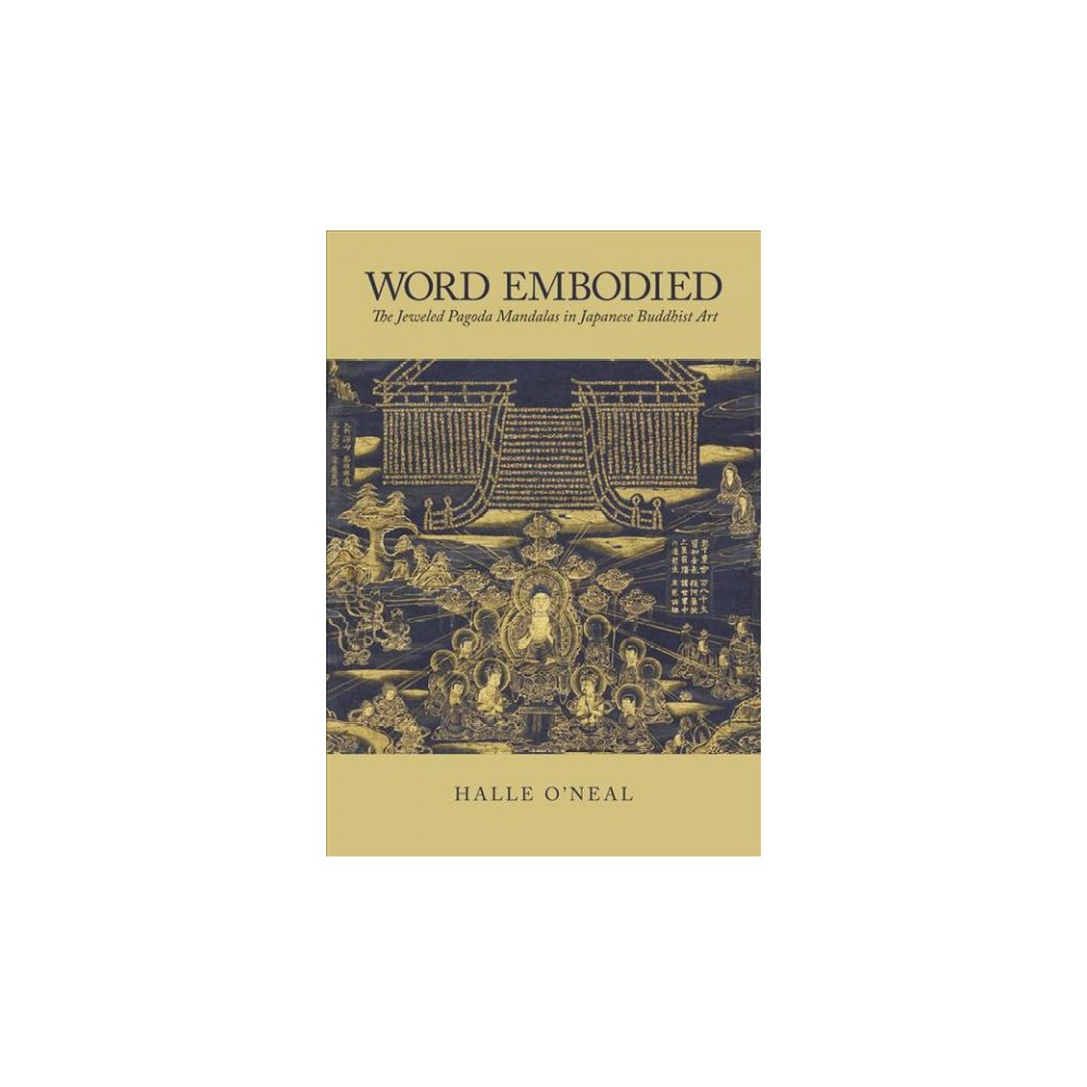 Word Embodied : The Jeweled Pagoda Mandalas in Japanese Buddhist Art - by Halle O'neal (Hardcover)