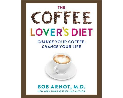 Coffee Lover's Diet : Change Your Coffee, Change Your Life (Hardcover) (Bob Arnot) - image 1 of 1