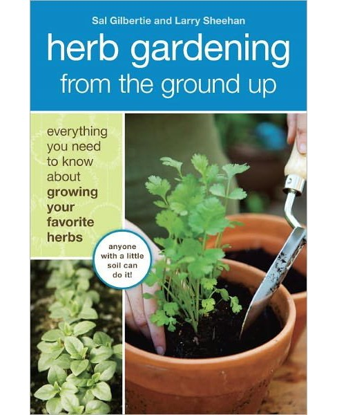 Herb Gardening from the Ground Up : Everything You Need to Know About Growing Your Favorite Herbs - image 1 of 1