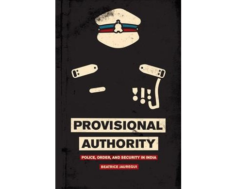 Provisional Authority : Police, Order, and Security in India (Hardcover) (Beatrice Jauregui) - image 1 of 1