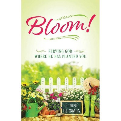 Bloom! Serving God Where He Has Planted You - by  Elaine Hersman (Paperback)