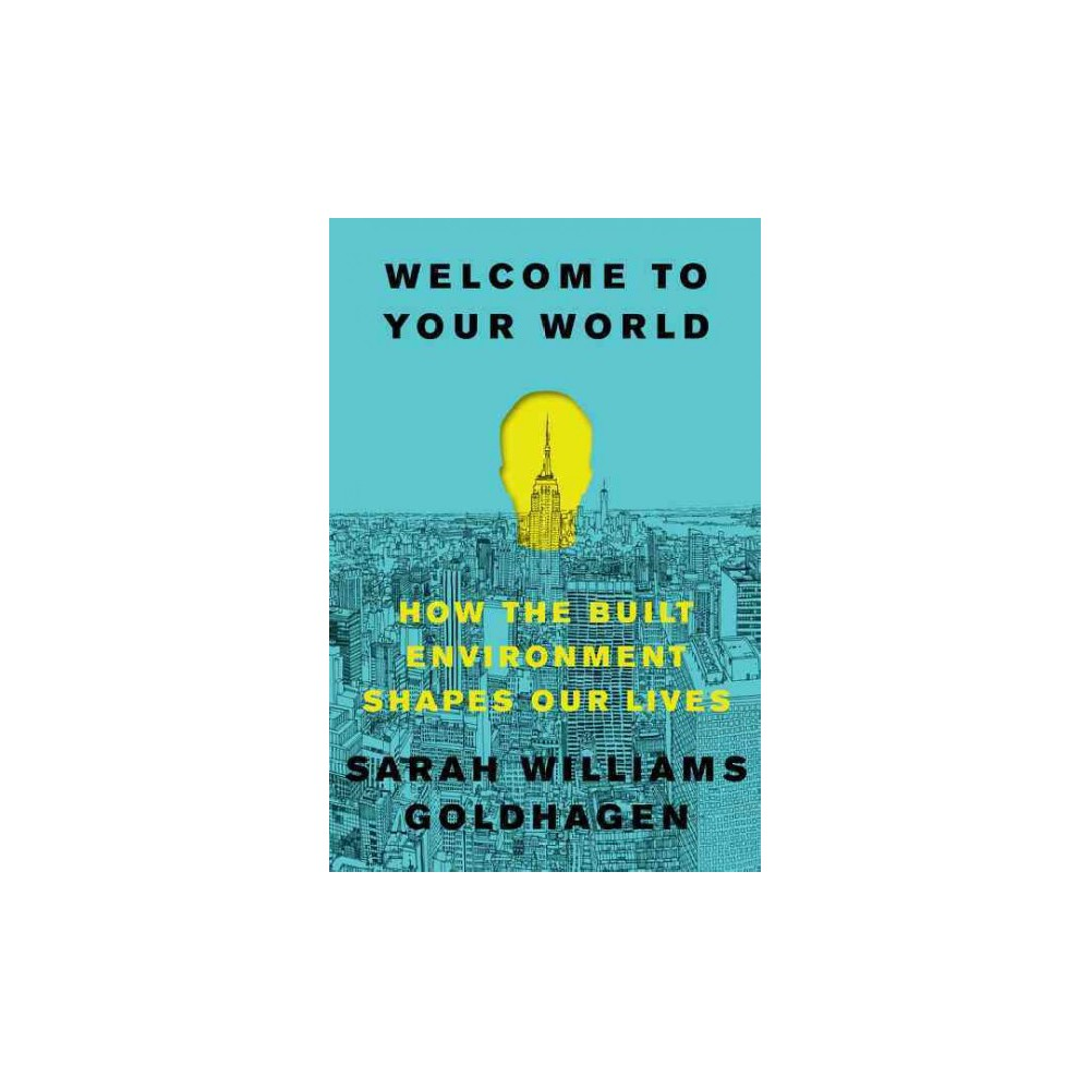 Welcome to Your World : How the Built Environment Shapes Our Lives - (Hardcover)