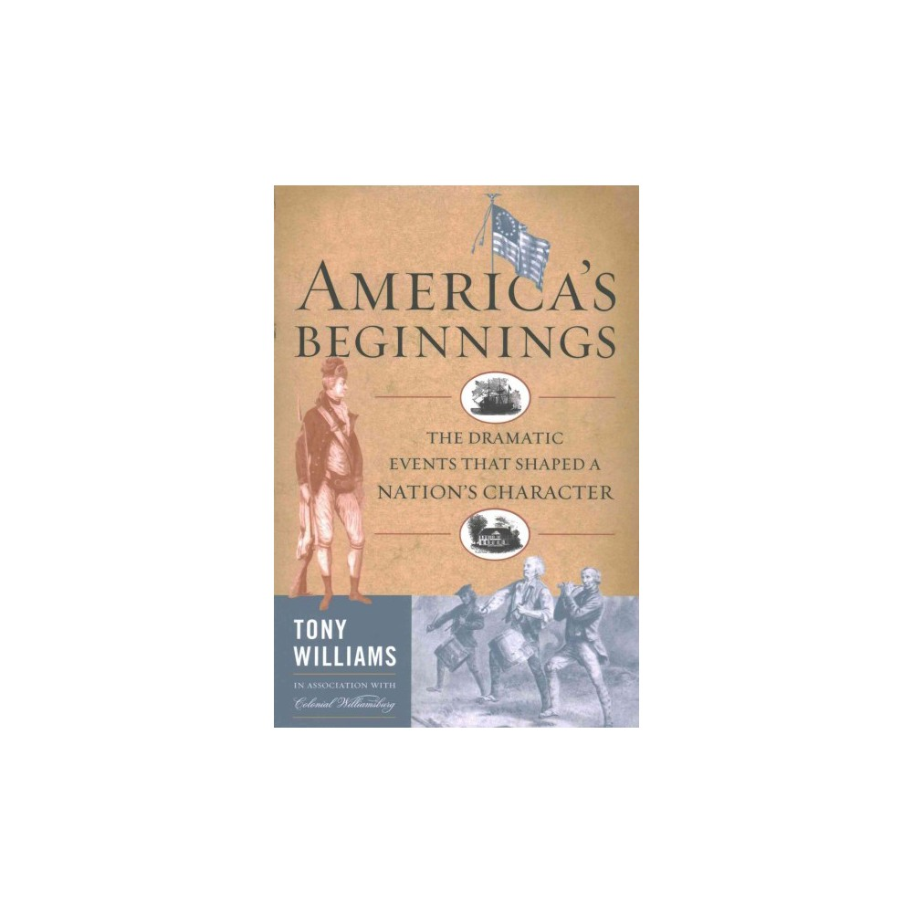 America's Beginnings : The Dramatic Events That Shaped a Nation's Character (Reprint) (Paperback) (Tony