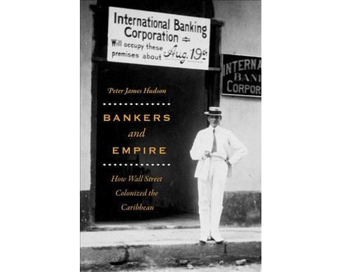 Bankers and Empire : How Wall Street Colonized the Caribbean -  by Peter James Hudson (Hardcover) - image 1 of 1