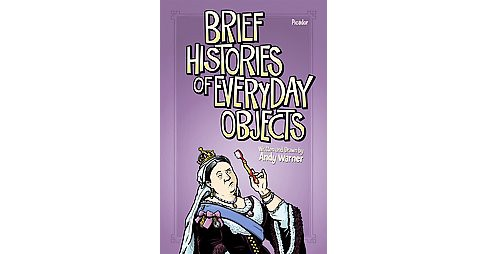 Brief Histories of Everyday Objects (Hardcover) (Andy Warner) - image 1 of 1