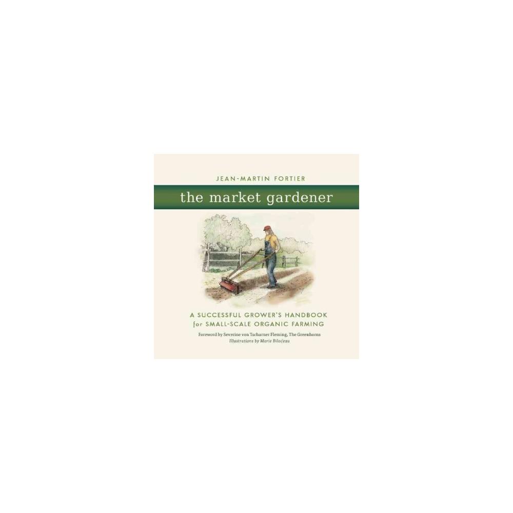 Market Gardener : A Successful Grower's Handbook for Small-Scale Organic Farming - (Paperback)
