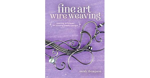 Fine Art Wire Weaving : Weaving Techniques for Stunning Jewelry Designs (Paperback) (Sarah Thompson) - image 1 of 1