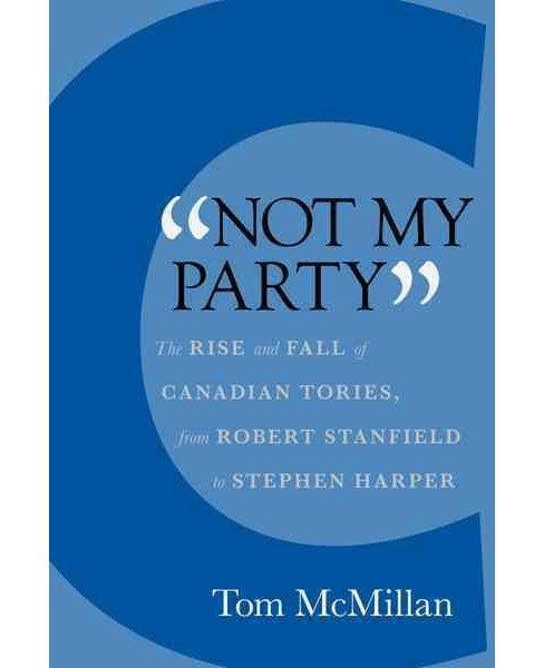 Not My Party : The Rise and Fall of Canadian Tories, from Robert Stanfield to Stephen Harper (Hardcover) - image 1 of 1