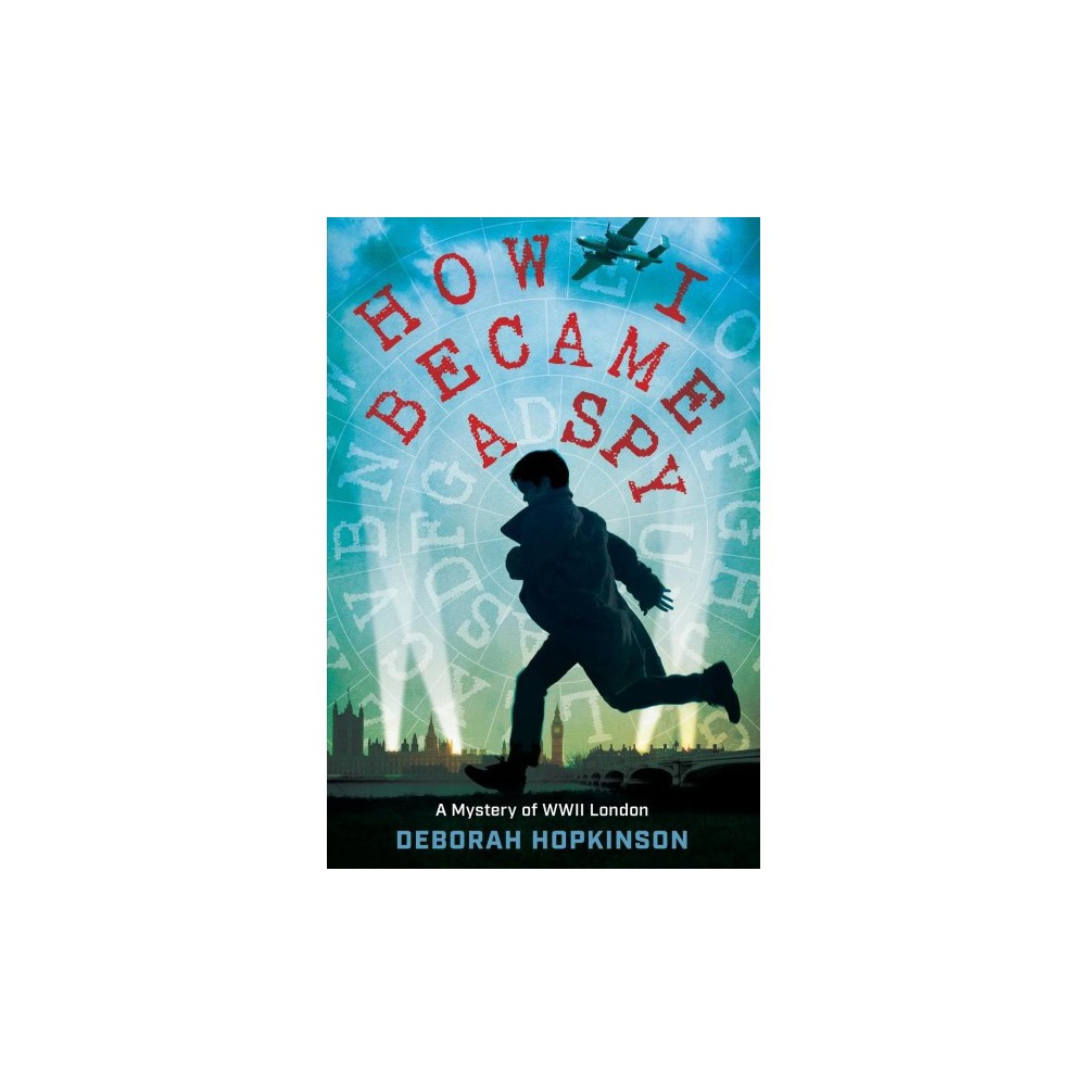How I Became a Spy : A Mystery of Wwii London - by Deborah Hopkinson (Hardcover)