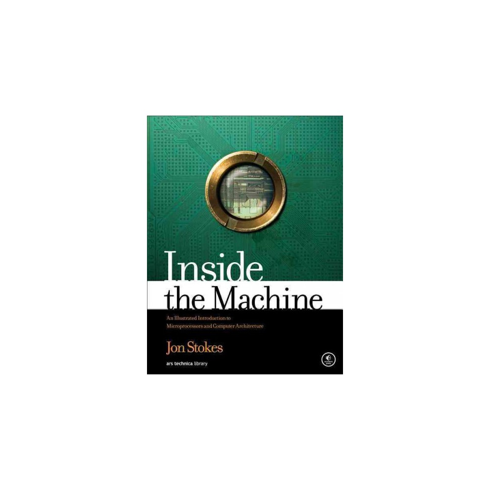 Inside the Machine - by Jon Stokes (Paperback) This is a softcover version of the original hardcover edition released December 28, 2006 (Isbn 9781593271046). Computers perform countless tasks ranging from the business critical to the recreational, but regardless of how differently they may look and behave, they're all amazingly similar in basic function. Once you understand how the microprocessor-or central processing unit (Cpu)-works, you'll have a firm grasp of the fundamental concepts at the heart of all modern computing. Inside the Machine, from the co-founder of the highly respected Ars Technica website, explains how microprocessors operate-what they do and how they do it. Now in softcover, the book uses analogies, full-color diagrams, and clear language to convey the ideas that form the basis of modern computing. After discussing computers in the abstract, the book examines specific microprocessors from Intel, Ibm, and Motorola, from the original models up through today's leading processors. It contains the most comprehensive and up-to-date information available (online or in print) on Intel's latest processors: the Pentium M, Core, and Core 2 Duo. Inside the Machine also explains technology terms and concepts that readers often hear but may not fully understand, such as  pipelining,   L1 cache,   main memory,   superscalar processing,  and  out-of-order execution.  Includes discussion of: Parts of the computer and microprocessor Programming fundamentals (arithmetic instructions, memory accesses, control flow instructions, and data types) Intermediate and advanced microprocessor concepts (branch prediction and speculative execution) Intermediate and advanced microprocessor concepts (branch prediction and speculative execution) Intermediate and advanced computing concepts (instruction set architectures, Risc and Cisc, the memory hierarchy, and encoding and decoding machine language instructions) 64-bit computing vs. 32-bit computing Caching and performance Inside the Machine is perfect for students of science and engineering, IT and business professionals, and the growing community of hardware tinkerers who like to dig into the guts of their machines.