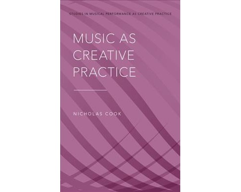 Music as Creative Practice -  by Nicholas Cook (Hardcover) - image 1 of 1