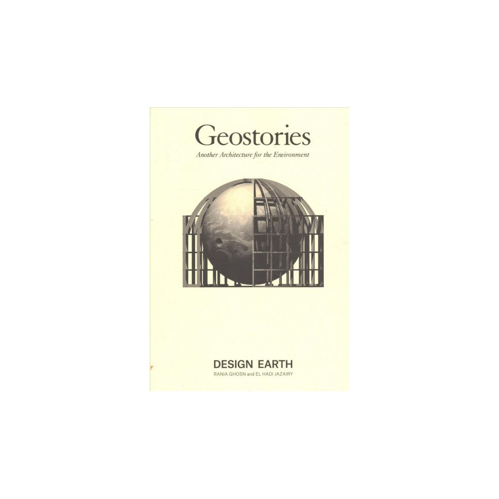 Geostories : Another Architecture for the Environment - by Rania Ghosn & El Hadi Jazairy (Paperback)