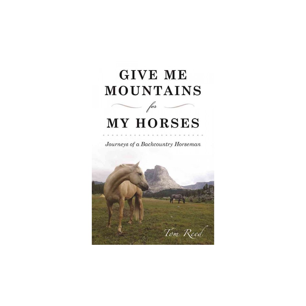 Give Me Mountains for My Horses : Journeys of a Backcountry Horseman (Paperback) (Tom Reed)