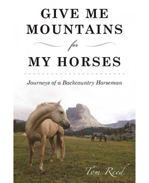 Give Me Mountains for My Horses : Journeys of a Backcountry Horseman (Paperback) (Tom Reed) - image 1 of 1