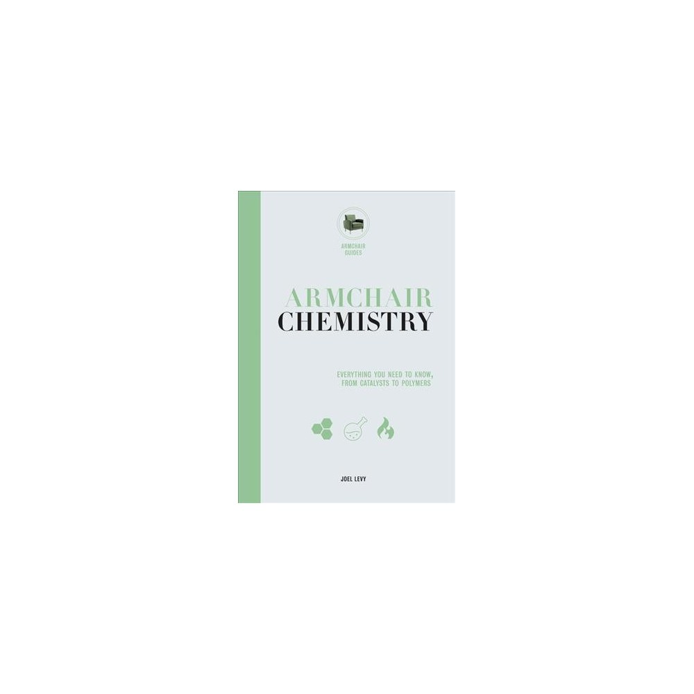 Armchair Chemistry : Everything You Need to Know, From Catalysts to Polymers - by Joel Levy (Hardcover)