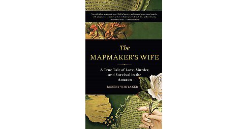 Mapmaker's Wife : A True Tale of Love, Murder, and Survival in the Amazon (Reprint) (Paperback) (Robert - image 1 of 1