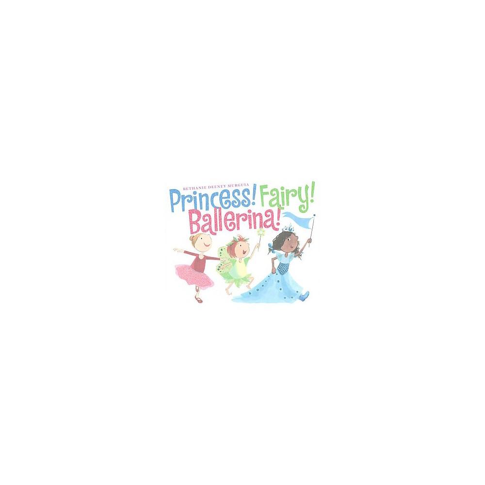 Princess! Fairy! Ballerina! (School And Library) (Bethanie Deeney Murguia)
