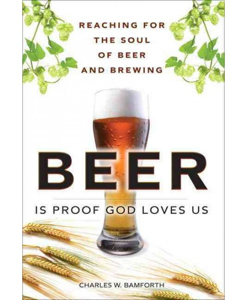 Beer Is Proof God Loves Us : Reaching for the Soul of Beer and Brewing (Paperback) (Charles W. Bamforth) - image 1 of 1